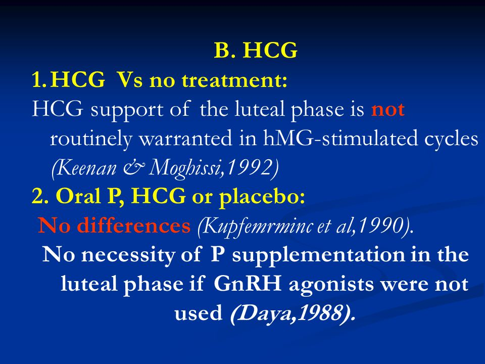 B. HCG HCG Vs no treatment: HCG support of the luteal phase is not routinely warranted in hMG-stimulated cycles (Keenan & Moghissi,1992)