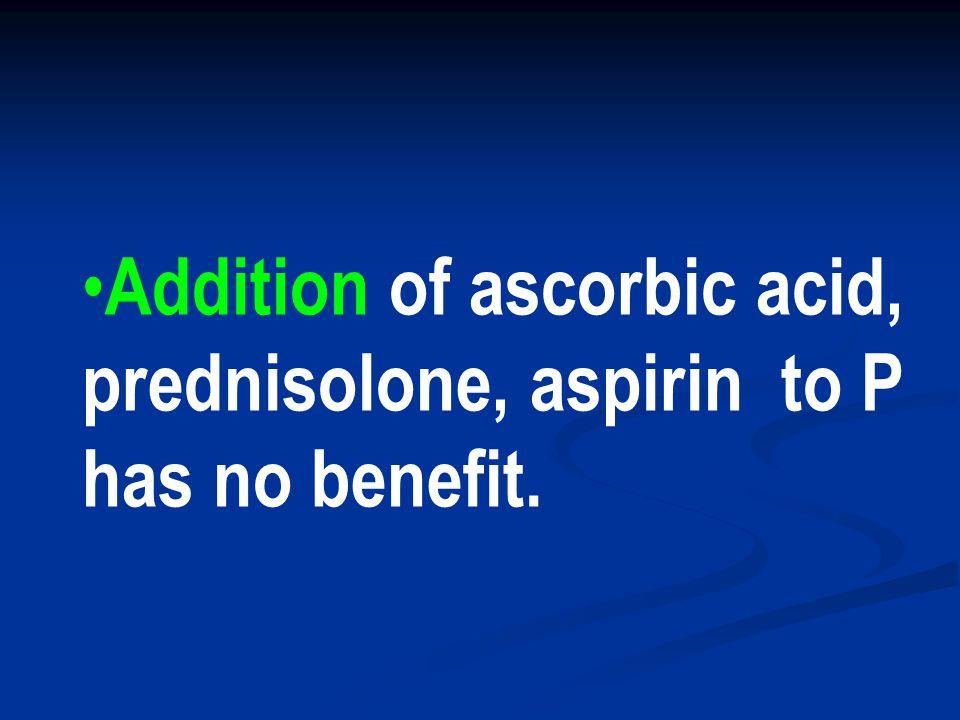 Addition of ascorbic acid, prednisolone, aspirin to P has no benefit.