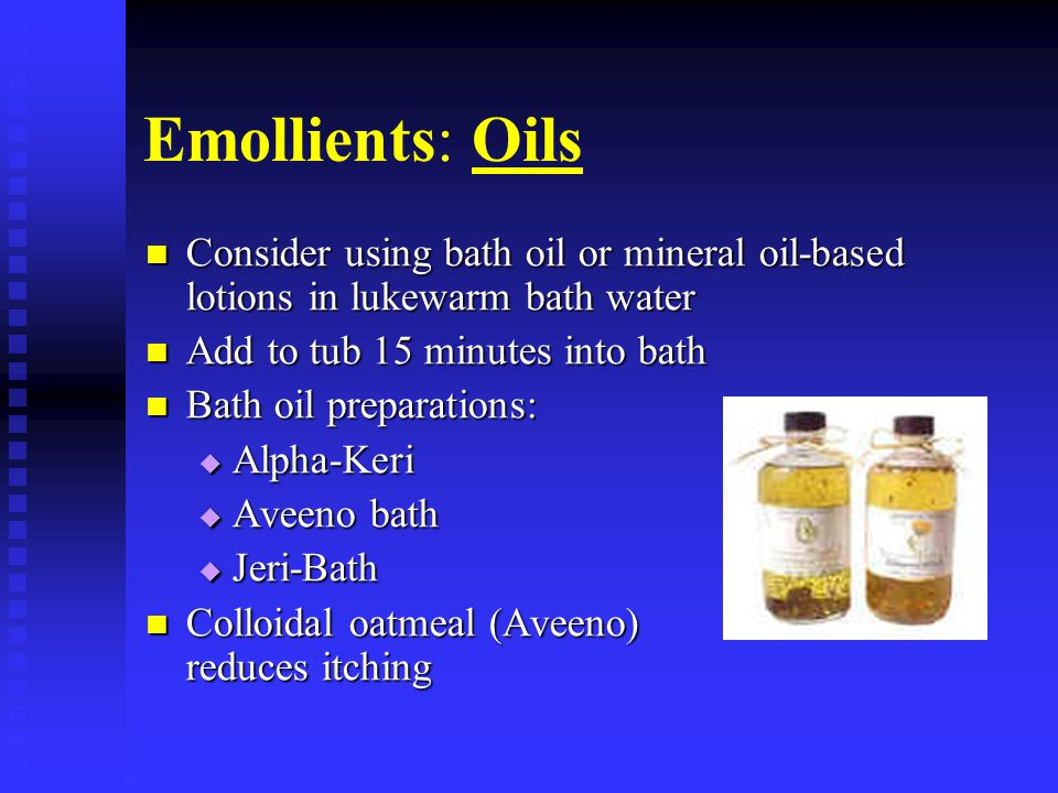 Emollients: Oils Consider using bath oil or mineral oil-based lotions in lukewarm bath water. Add to tub 15 minutes into bath.