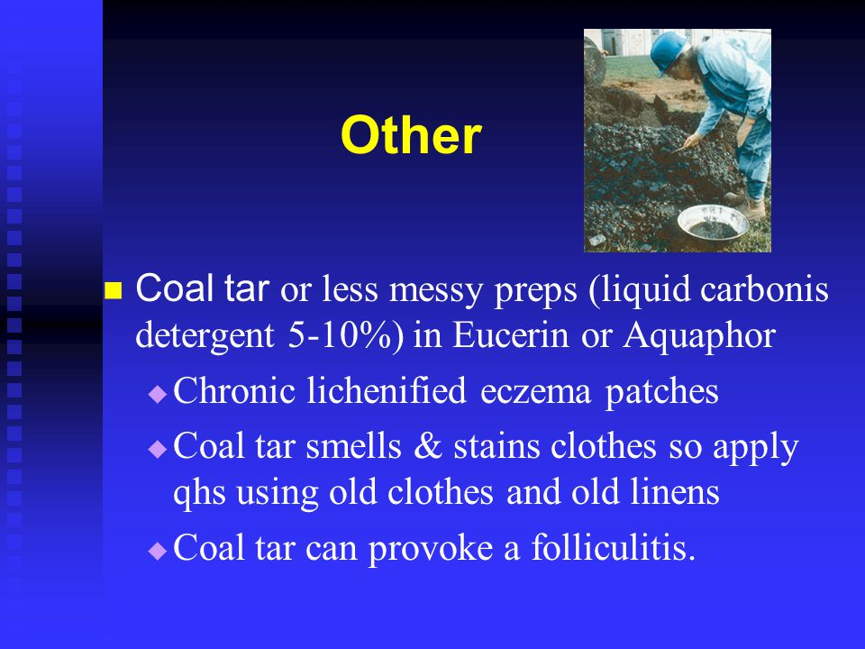 Other Coal tar or less messy preps (liquid carbonis detergent 5-10%) in Eucerin or Aquaphor. Chronic lichenified eczema patches.