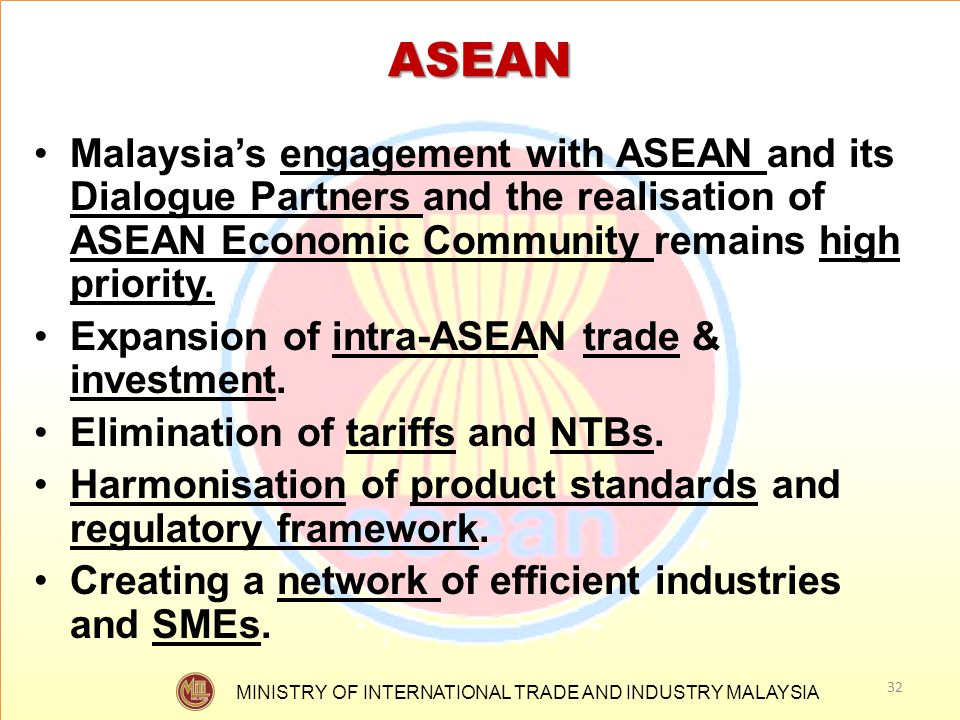 ASEAN Malaysia's engagement with ASEAN and its Dialogue Partners and the realisation of ASEAN Economic Community remains high priority.