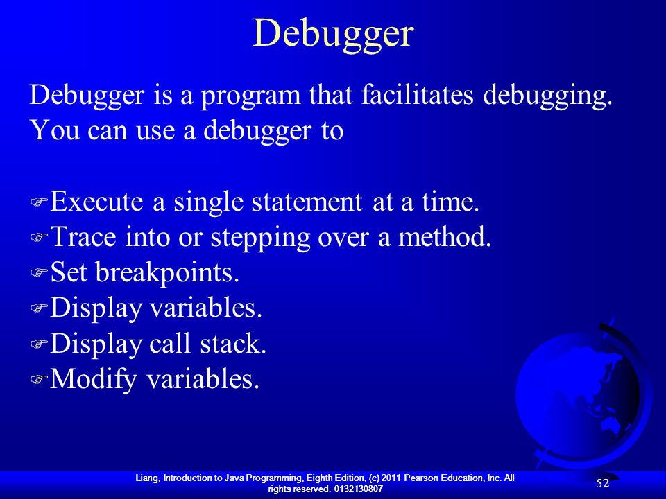 Debugger Debugger is a program that facilitates debugging. You can use a debugger to. Execute a single statement at a time.