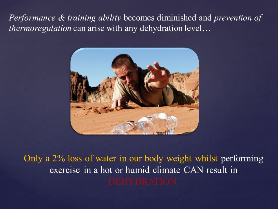 Performance & training ability becomes diminished and prevention of thermoregulation can arise with any dehydration level…