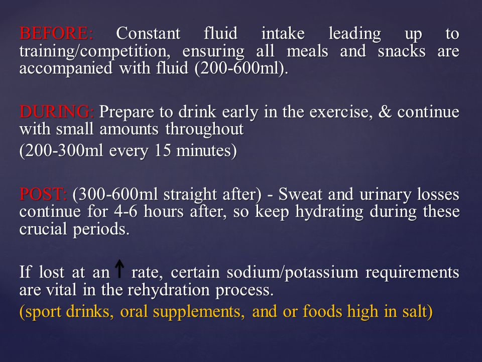 BEFORE: Constant fluid intake leading up to training/competition, ensuring all meals and snacks are accompanied with fluid (200-600ml).