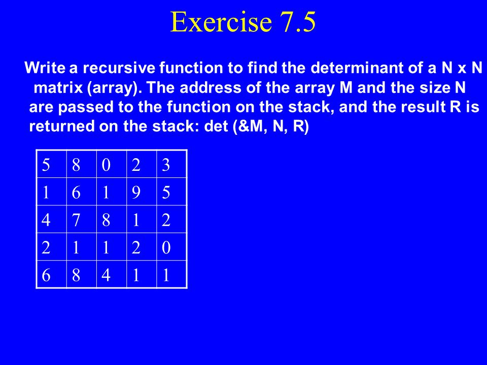 Exercise 7.5 Write a recursive function to find the determinant of a N x N. matrix (array). The address of the array M and the size N.