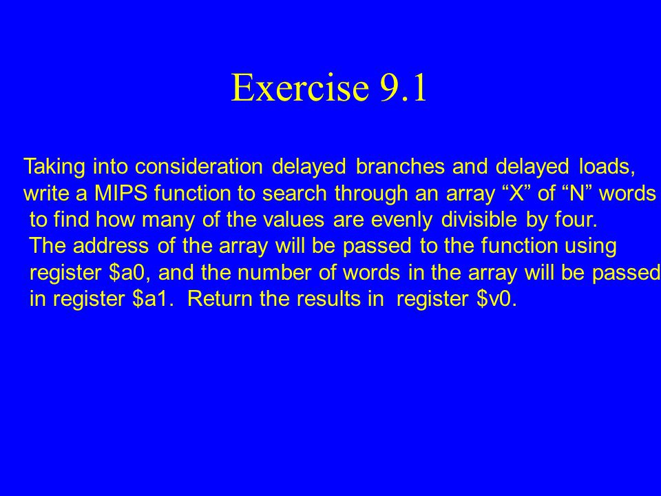 Exercise 9.1 Taking into consideration delayed branches and delayed loads, write a MIPS function to search through an array X of N words.