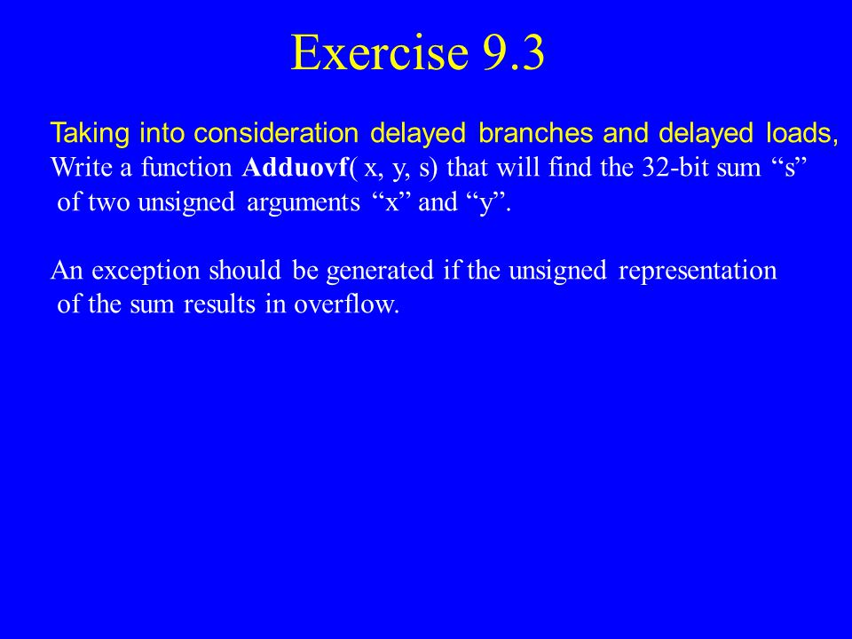 Exercise 9.3 Taking into consideration delayed branches and delayed loads, Write a function Adduovf( x, y, s) that will find the 32-bit sum s
