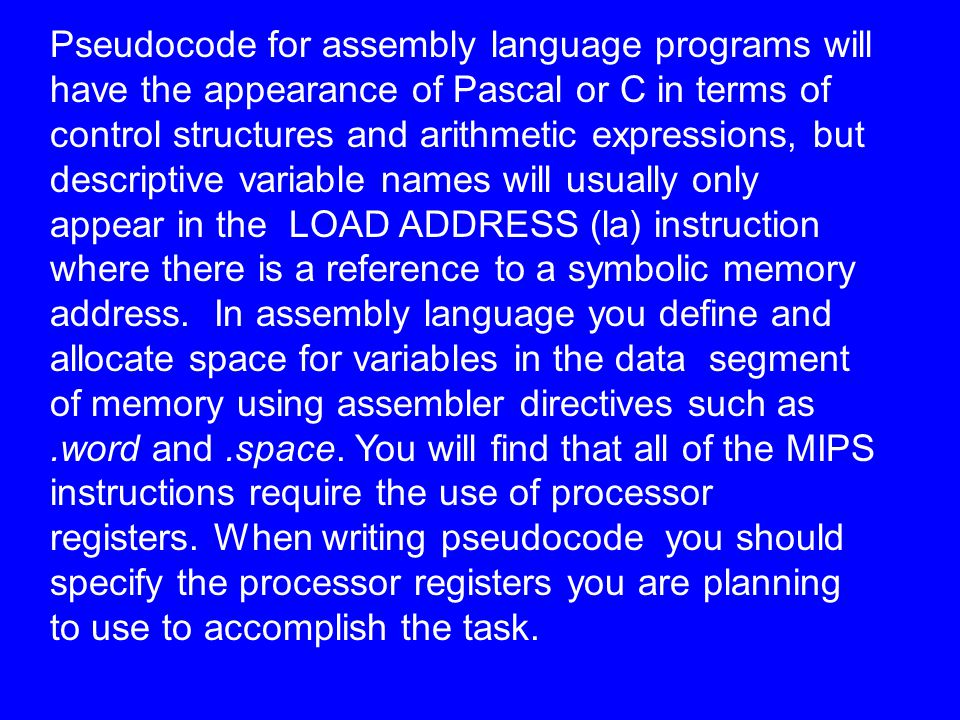 Pseudocode for assembly language programs will have the appearance of Pascal or C in terms of control structures and arithmetic expressions, but descriptive variable names will usually only appear in the LOAD ADDRESS (la) instruction where there is a reference to a symbolic memory address.