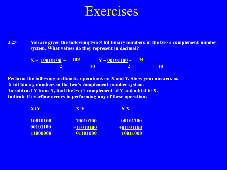 Exercises 3.23 You are given the following two 8-bit binary numbers in the two's complement number system. What values do they represent in decimal