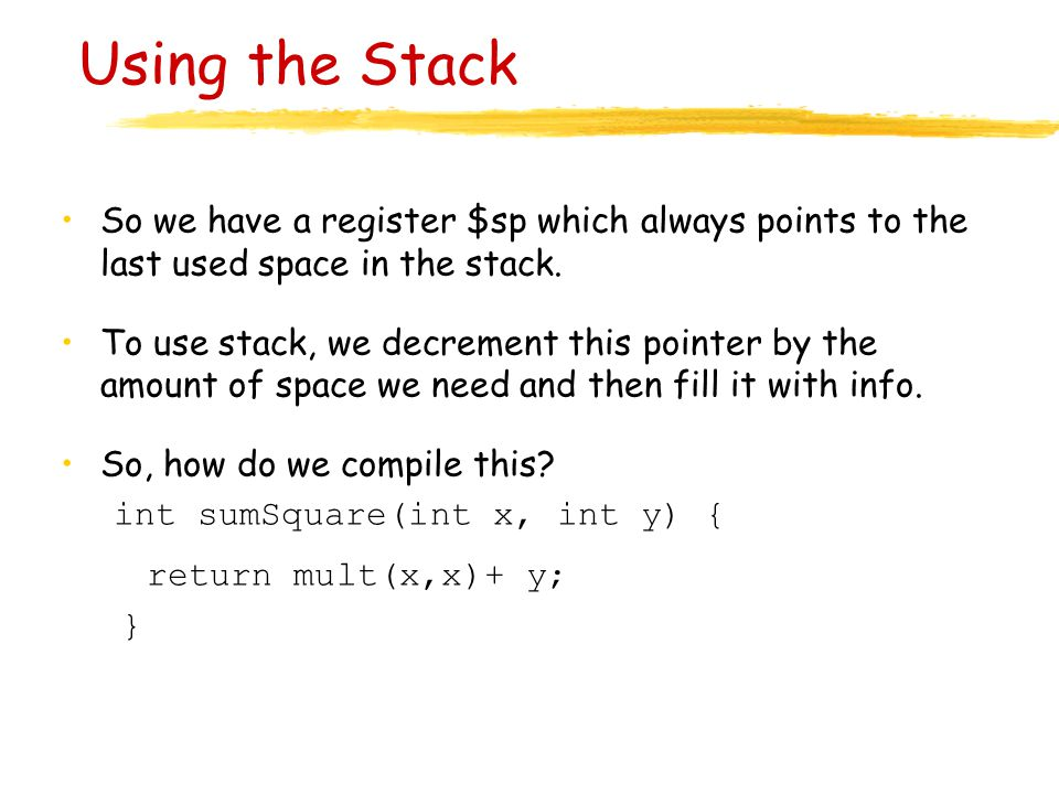 Using the Stack So we have a register $sp which always points to the last used space in the stack.