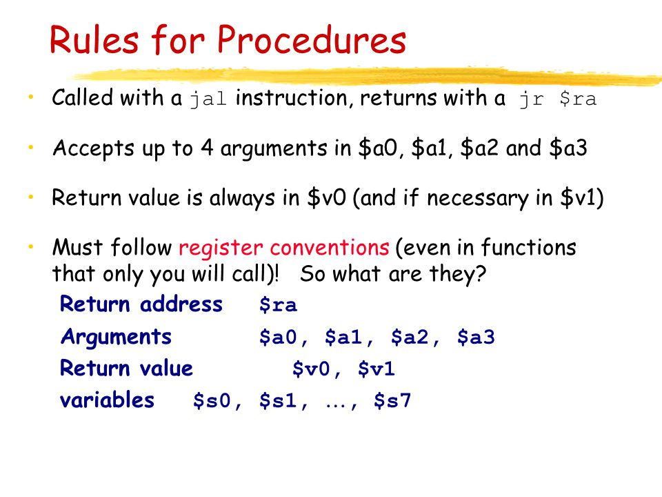 Rules for Procedures Called with a jal instruction, returns with a jr $ra. Accepts up to 4 arguments in $a0, $a1, $a2 and $a3.