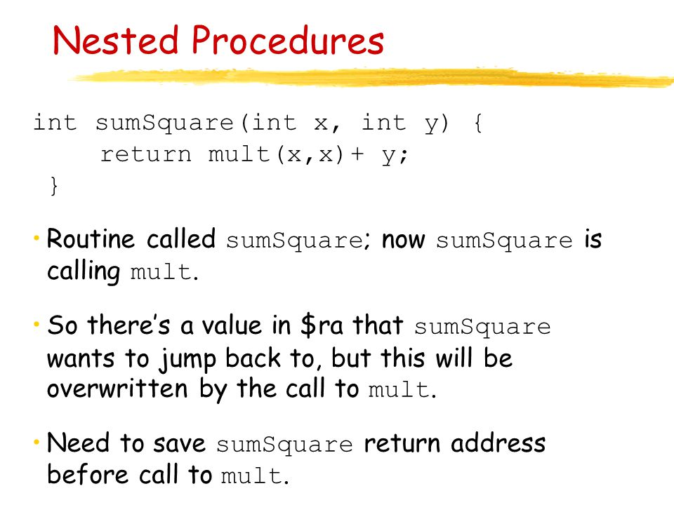 Nested Procedures int sumSquare(int x, int y) { return mult(x,x)+ y; }