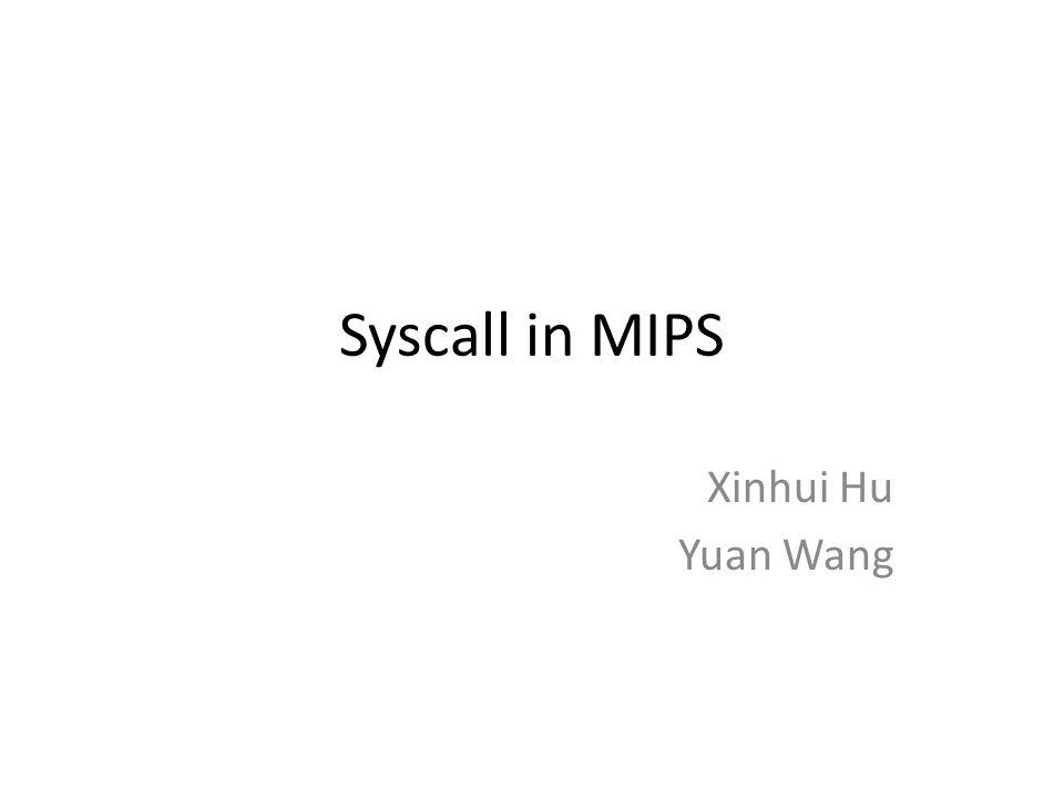 Syscall in MIPS Xinhui Hu Yuan Wang
