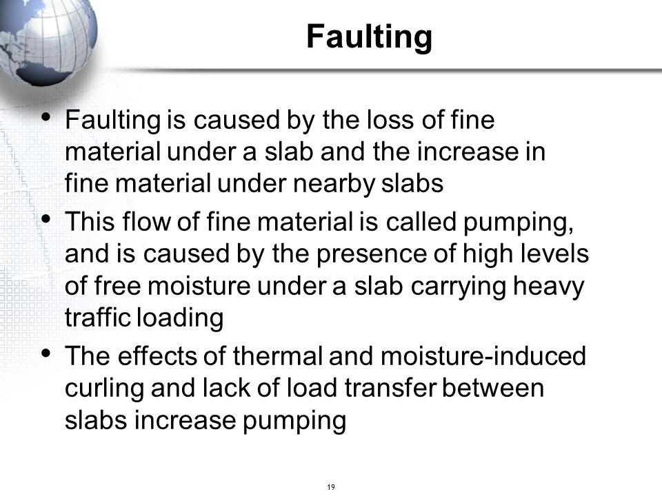 Faulting Faulting is caused by the loss of fine material under a slab and the increase in fine material under nearby slabs.