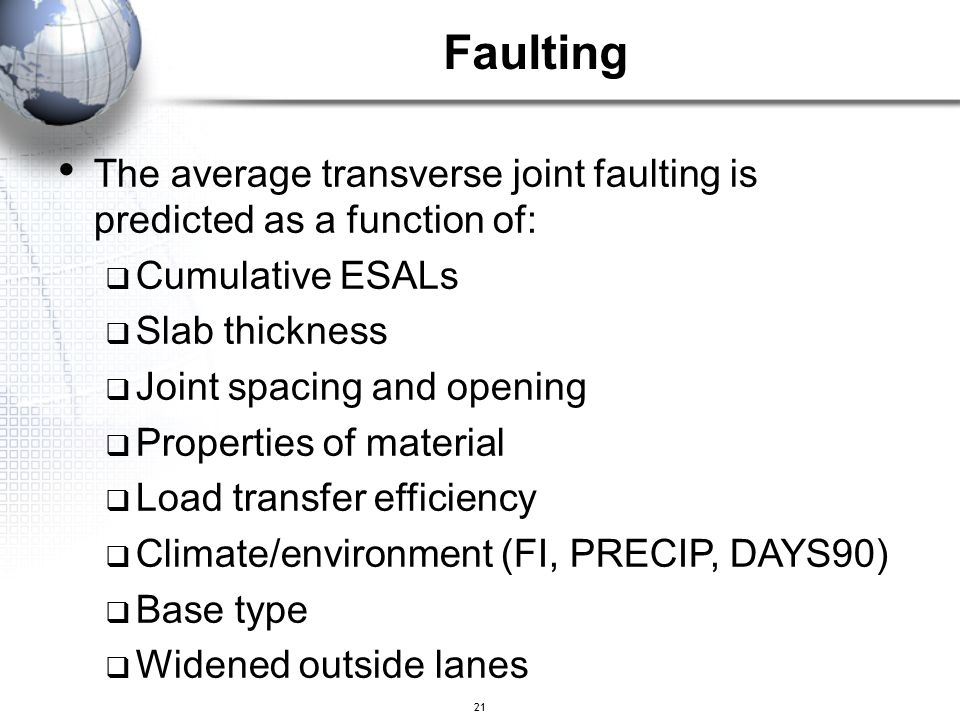Faulting The average transverse joint faulting is predicted as a function of: Cumulative ESALs. Slab thickness.