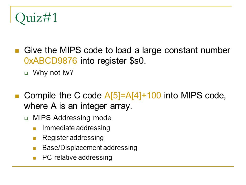 Quiz#1 Give the MIPS code to load a large constant number 0xABCD9876 into register $s0. Why not lw