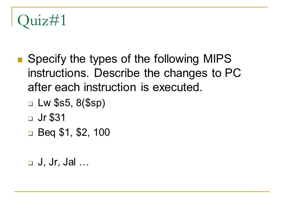 Quiz#1 Specify the types of the following MIPS instructions. Describe the changes to PC after each instruction is executed.
