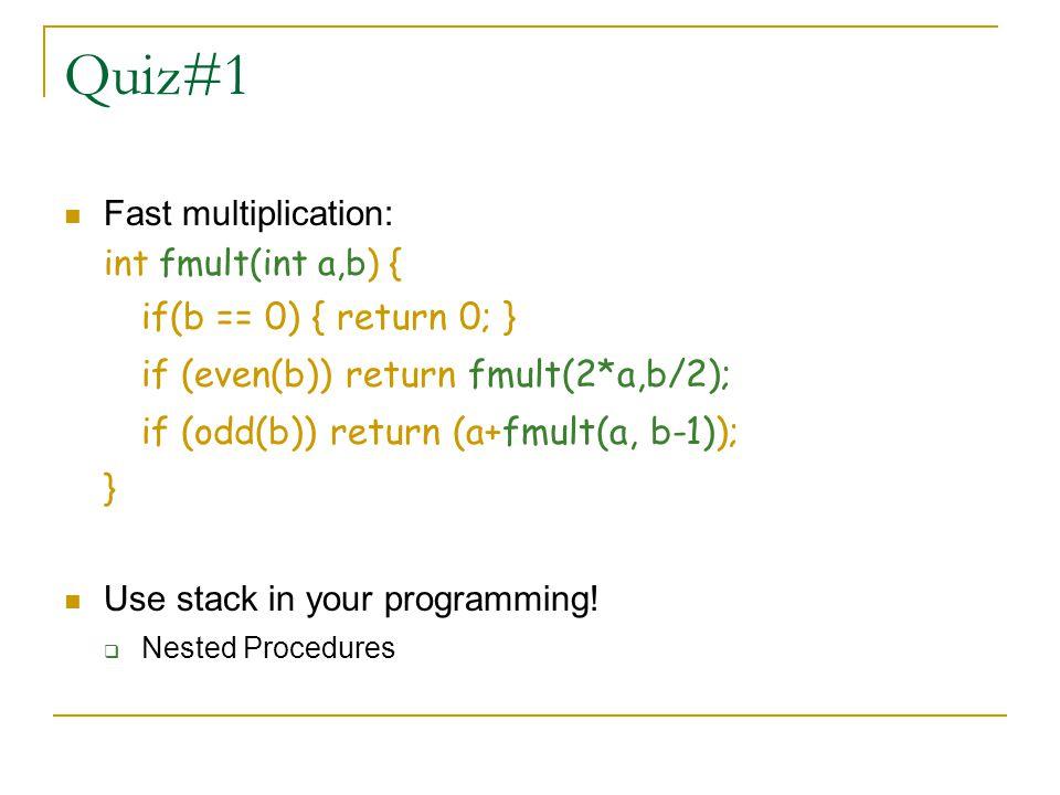 Quiz#1 if(b == 0) { return 0; } if (even(b)) return fmult(2*a,b/2);
