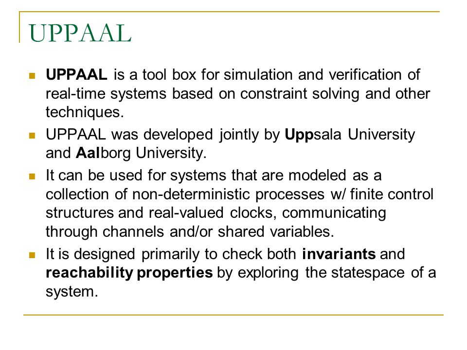 UPPAAL UPPAAL is a tool box for simulation and verification of real-time systems based on constraint solving and other techniques.