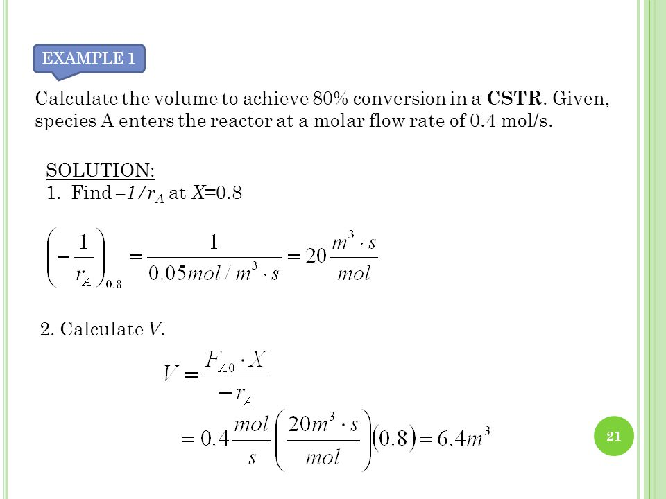 EXAMPLE 1 Calculate the volume to achieve 80% conversion in a CSTR. Given, species A enters the reactor at a molar flow rate of 0.4 mol/s.