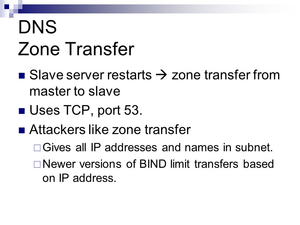 DNS Zone Transfer Slave server restarts  zone transfer from master to slave. Uses TCP, port 53. Attackers like zone transfer.