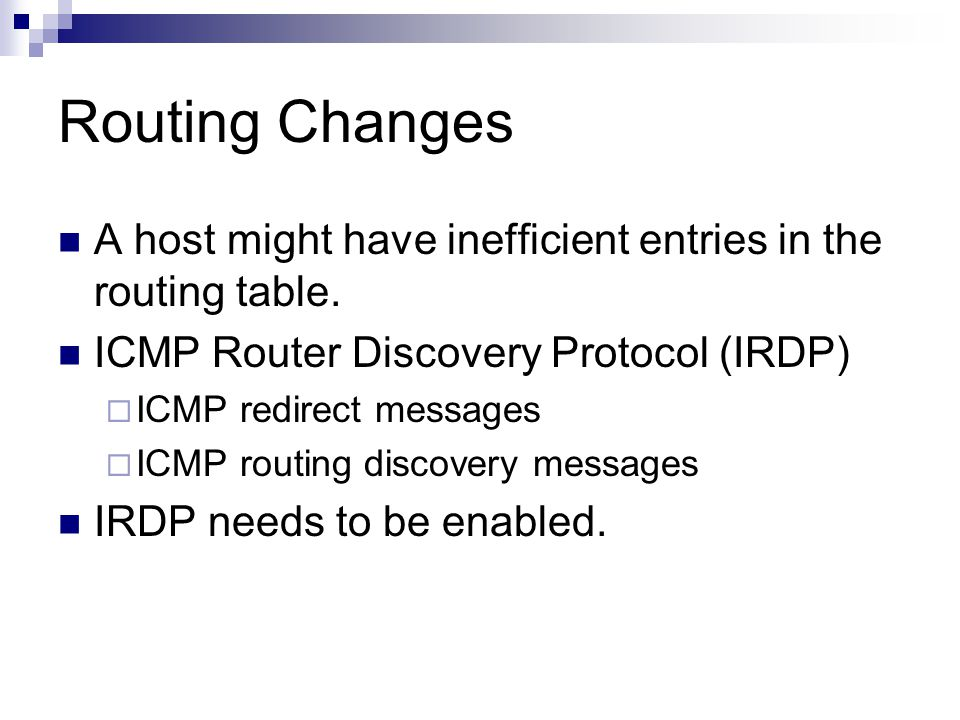 Routing Changes A host might have inefficient entries in the routing table. ICMP Router Discovery Protocol (IRDP)