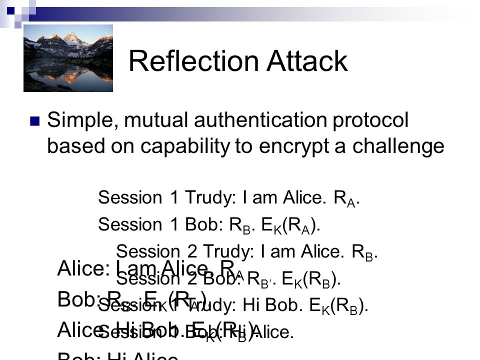 Reflection Attack Simple, mutual authentication protocol based on capability to encrypt a challenge.