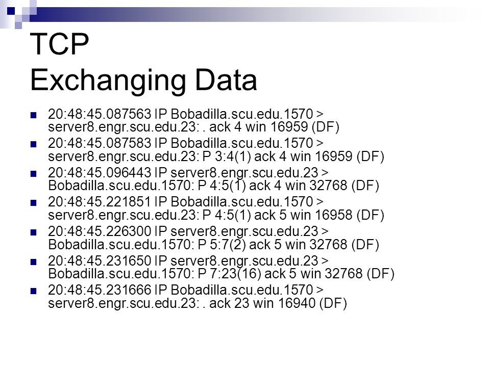 TCP Exchanging Data 20:48:45.087563 IP Bobadilla.scu.edu.1570 > server8.engr.scu.edu.23: . ack 4 win 16959 (DF)