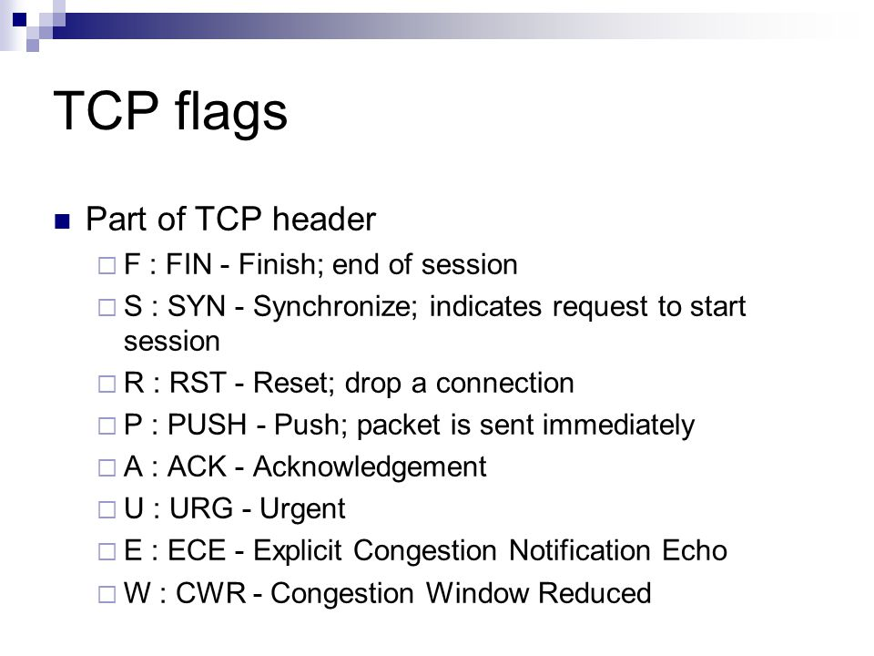 TCP flags Part of TCP header F : FIN - Finish; end of session