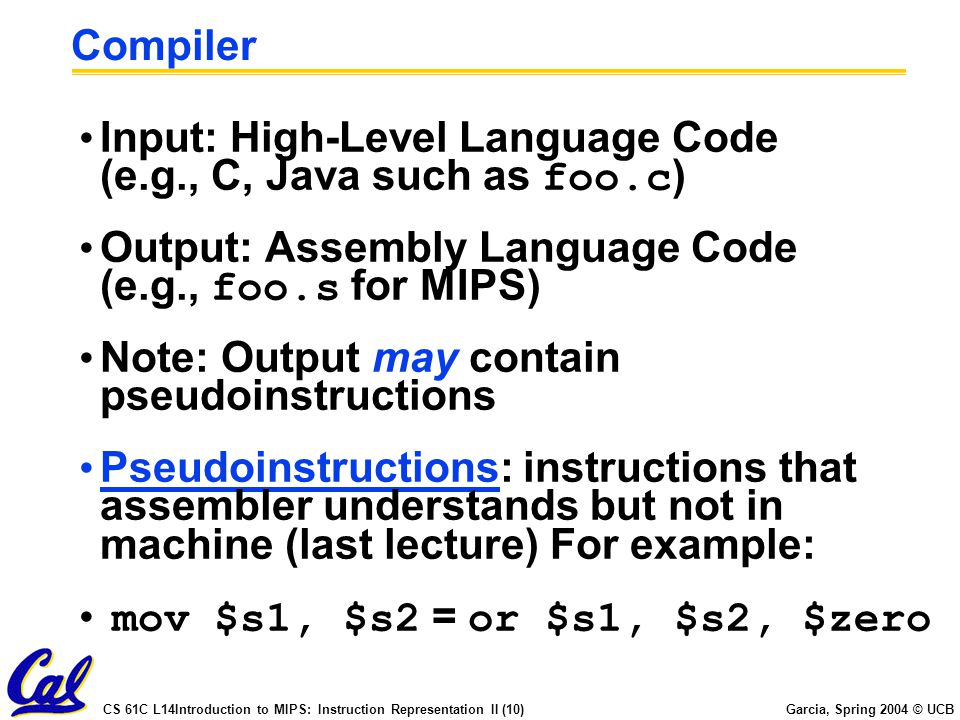 Compiler Input: High-Level Language Code (e.g., C, Java such as foo.c) Output: Assembly Language Code (e.g., foo.s for MIPS)