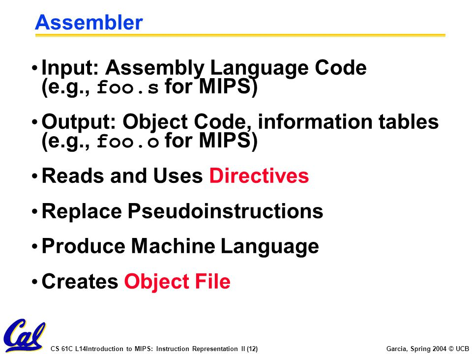 Assembler Input: Assembly Language Code (e.g., foo.s for MIPS) Output: Object Code, information tables (e.g., foo.o for MIPS)