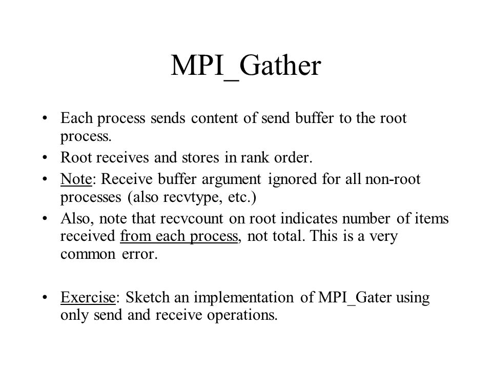 MPI_Gather Each process sends content of send buffer to the root process. Root receives and stores in rank order.