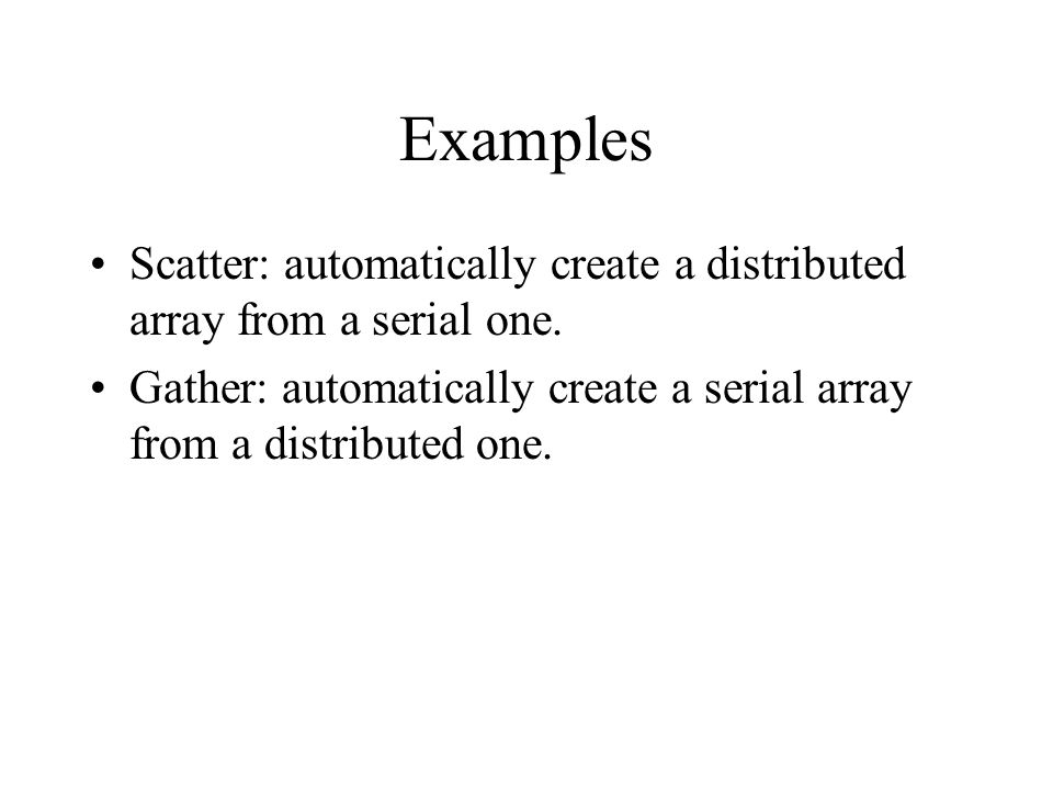 Examples Scatter: automatically create a distributed array from a serial one.