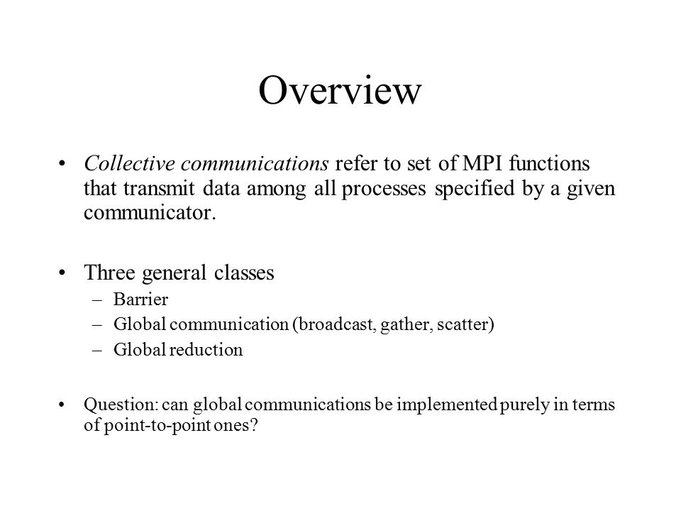 Overview Collective communications refer to set of MPI functions that transmit data among all processes specified by a given communicator.