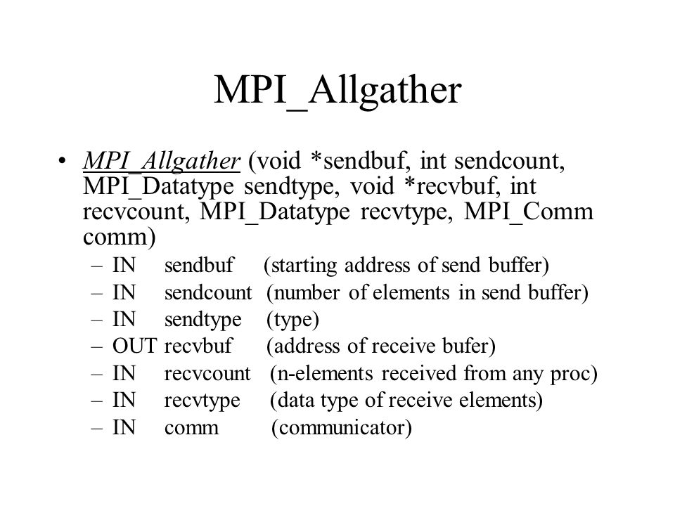 MPI_Allgather MPI_Allgather (void *sendbuf, int sendcount, MPI_Datatype sendtype, void *recvbuf, int recvcount, MPI_Datatype recvtype, MPI_Comm comm)