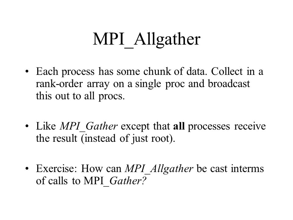 MPI_Allgather Each process has some chunk of data. Collect in a rank-order array on a single proc and broadcast this out to all procs.