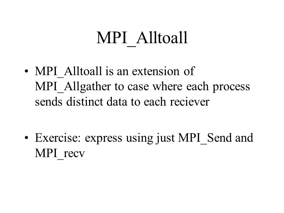 MPI_Alltoall MPI_Alltoall is an extension of MPI_Allgather to case where each process sends distinct data to each reciever.