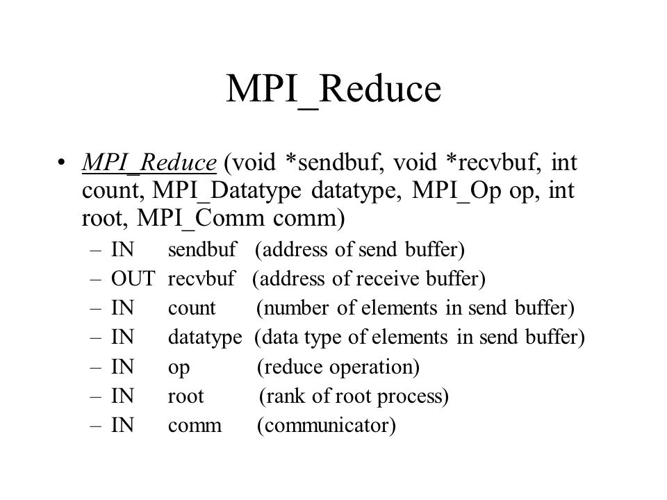 MPI_Reduce MPI_Reduce (void *sendbuf, void *recvbuf, int count, MPI_Datatype datatype, MPI_Op op, int root, MPI_Comm comm)