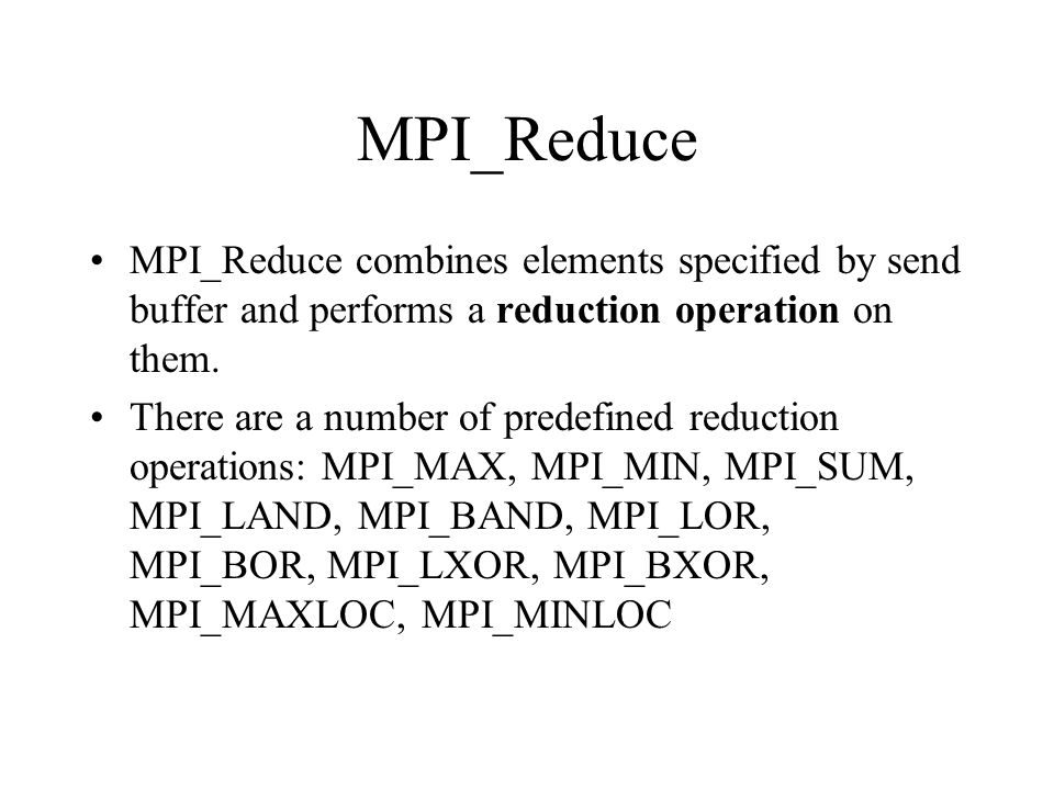 MPI_Reduce MPI_Reduce combines elements specified by send buffer and performs a reduction operation on them.