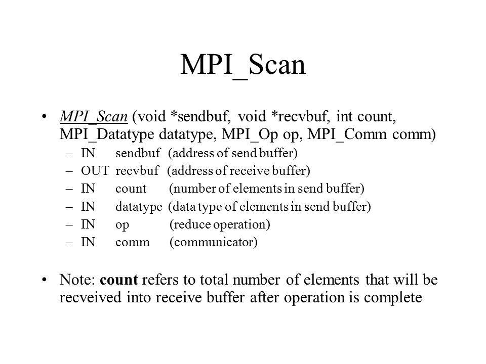 MPI_Scan MPI_Scan (void *sendbuf, void *recvbuf, int count, MPI_Datatype datatype, MPI_Op op, MPI_Comm comm)