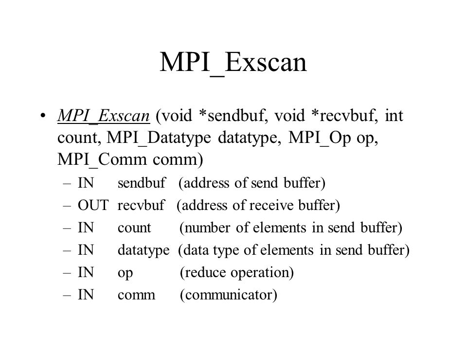 MPI_Exscan MPI_Exscan (void *sendbuf, void *recvbuf, int count, MPI_Datatype datatype, MPI_Op op, MPI_Comm comm)