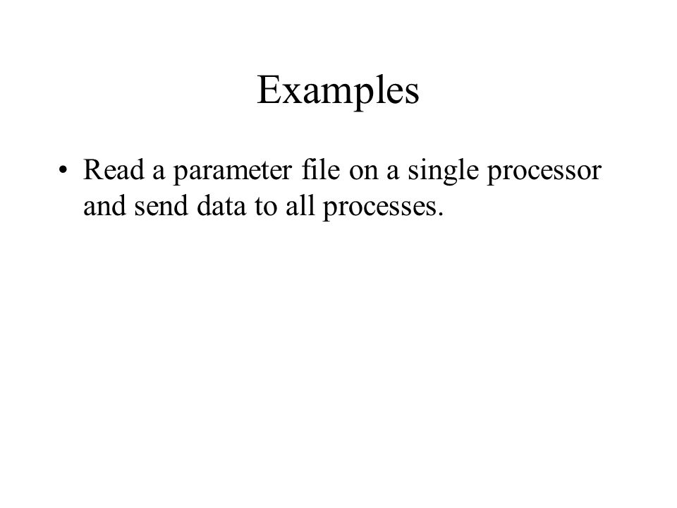 Examples Read a parameter file on a single processor and send data to all processes.