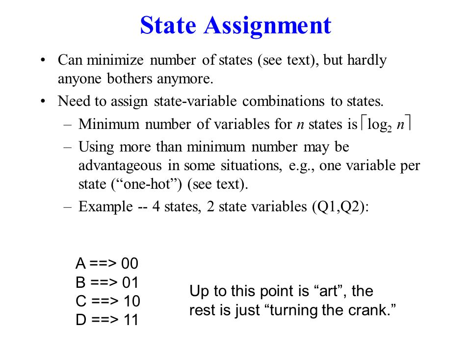 State Assignment Can minimize number of states (see text), but hardly anyone bothers anymore. Need to assign state-variable combinations to states.