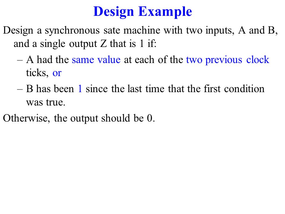 Design Example Design a synchronous sate machine with two inputs, A and B, and a single output Z that is 1 if: