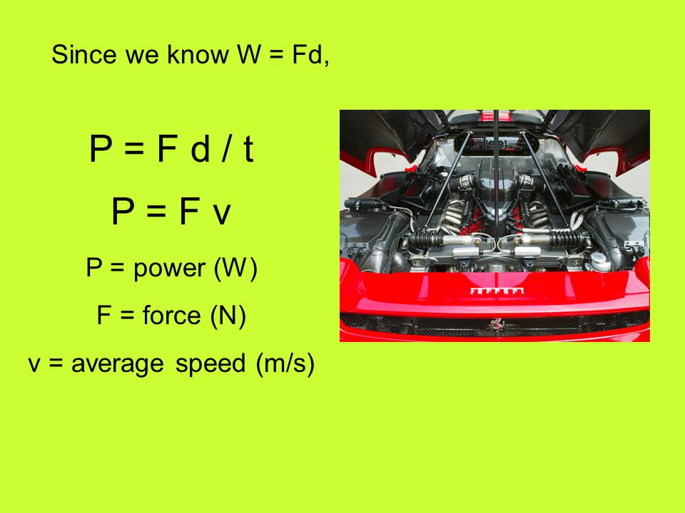 P = F d / t P = F v Since we know W = Fd, P = power (W) F = force (N)