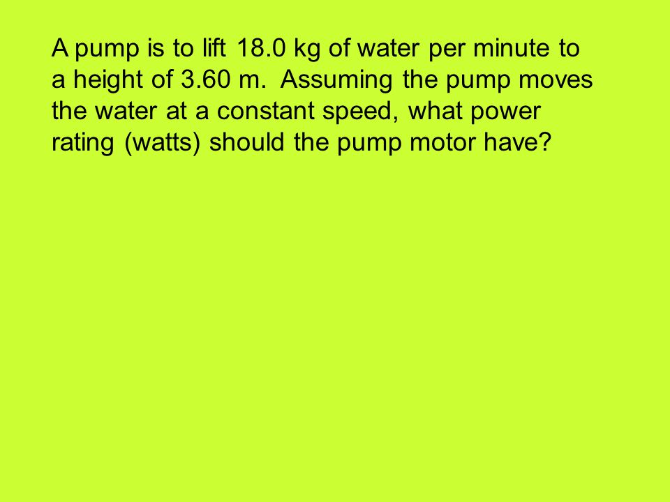 A pump is to lift 18. 0 kg of water per minute to a height of 3. 60 m