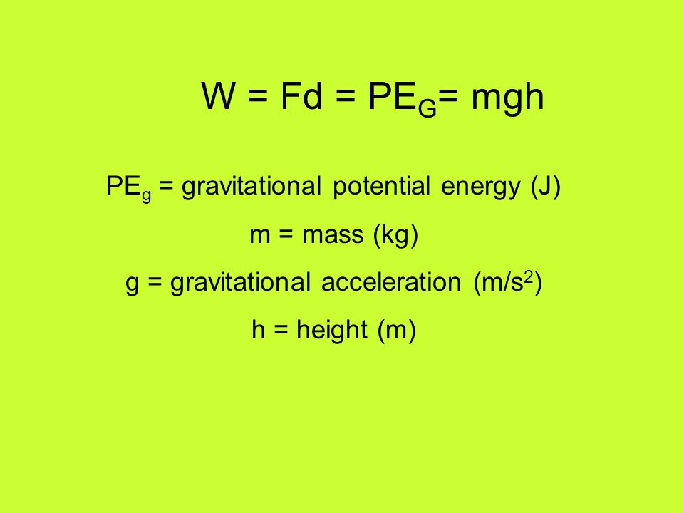 W = Fd = PEG= mgh PEg = gravitational potential energy (J)