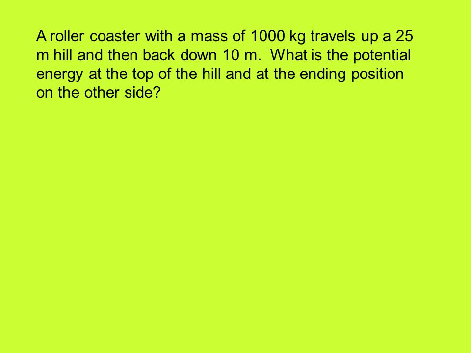 A roller coaster with a mass of 1000 kg travels up a 25 m hill and then back down 10 m.