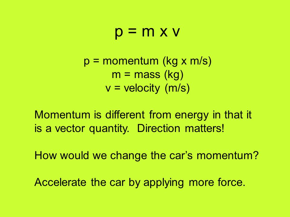 p = m x v p = momentum (kg x m/s) m = mass (kg) v = velocity (m/s)
