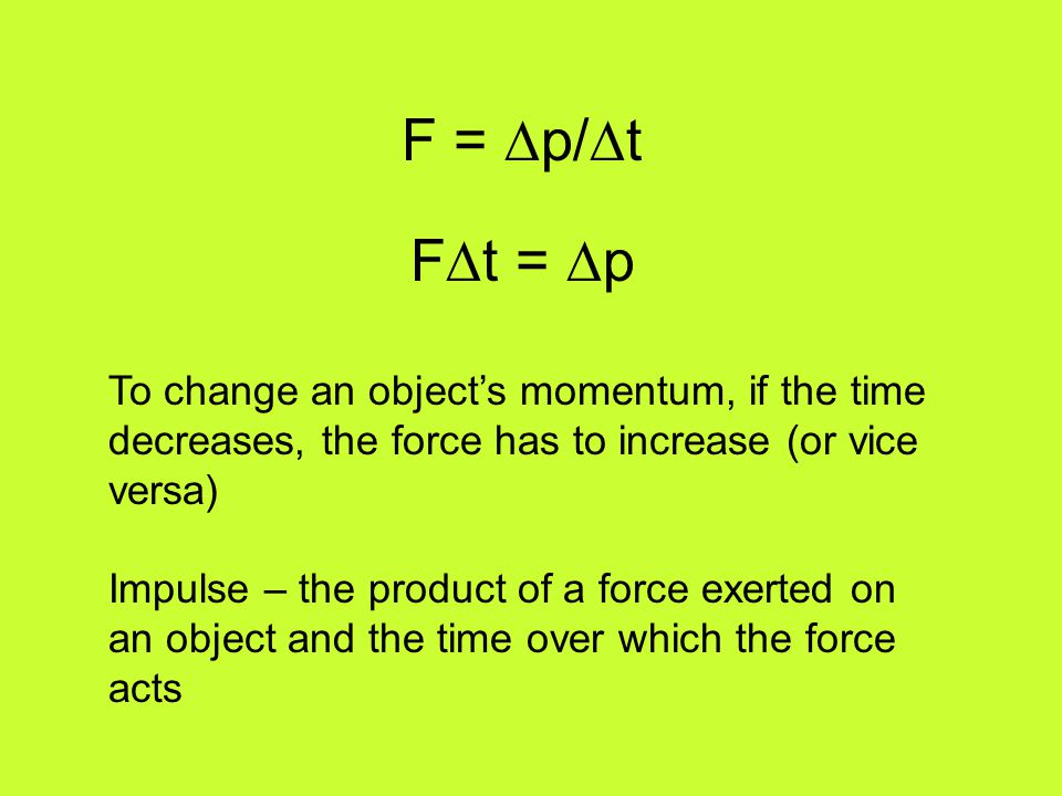 F = ∆p/∆t F∆t = ∆p. To change an object's momentum, if the time decreases, the force has to increase (or vice versa)
